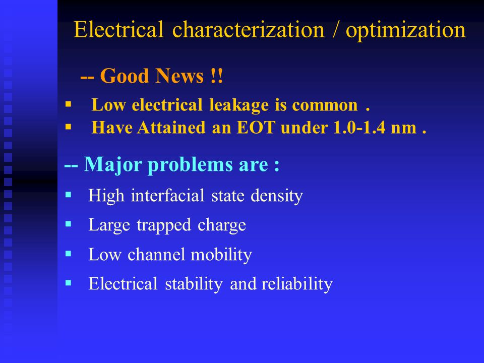 -- Major problems are :  High interfacial state density  Large trapped charge  Low channel mobility  Electrical stability and reliability Electrical characterization / optimization  Low electrical leakage is common.