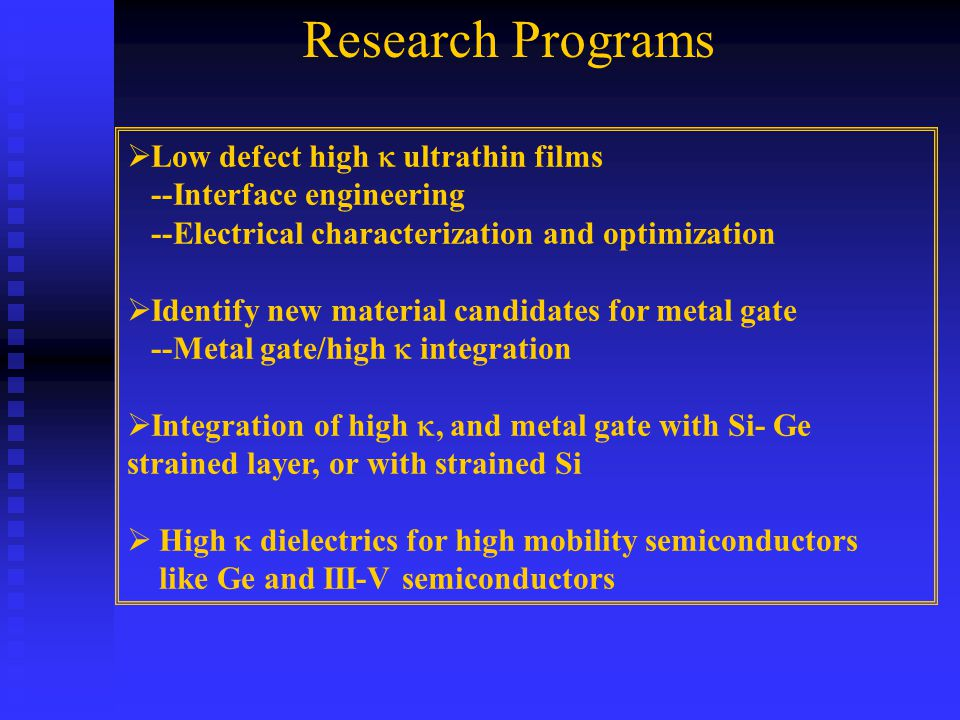  Low defect high  ultrathin films --Interface engineering --Electrical characterization and optimization  Identify new material candidates for metal gate --Metal gate/high  integration  Integration of high , and metal gate with Si- Ge strained layer, or with strained Si  High  dielectrics for high mobility semiconductors like Ge and III-V semiconductors Research Programs