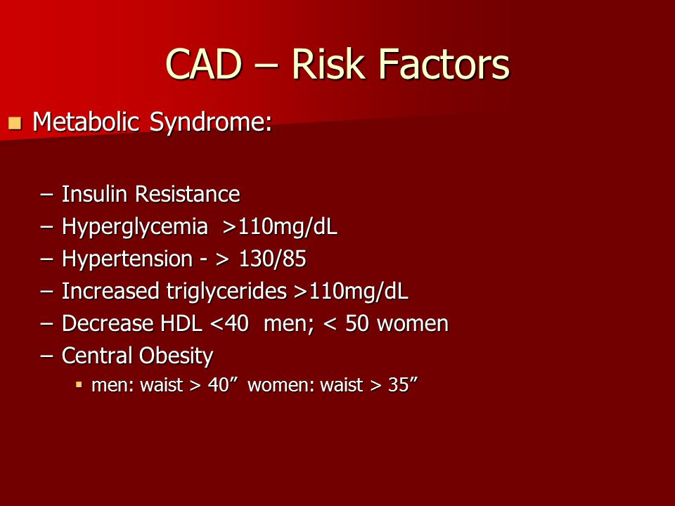 CAD – Risk Factors Metabolic Syndrome: Metabolic Syndrome: –Insulin Resistance –Hyperglycemia >110mg/dL –Hypertension - > 130/85 –Increased triglyceri