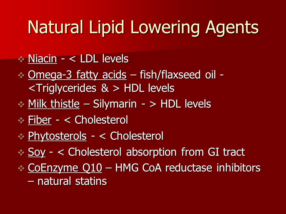 Natural Lipid Lowering Agents  Niacin - < LDL levels  Omega-3 fatty acids – fish/flaxseed oil - HDL levels  Milk thistle – Silymarin - > HDL levels