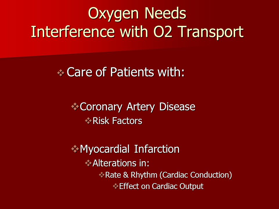 Oxygen Needs Interference with O2 Transport  Care of Patients with:  Coronary Artery Disease  Risk Factors  Myocardial Infarction  Alterations in