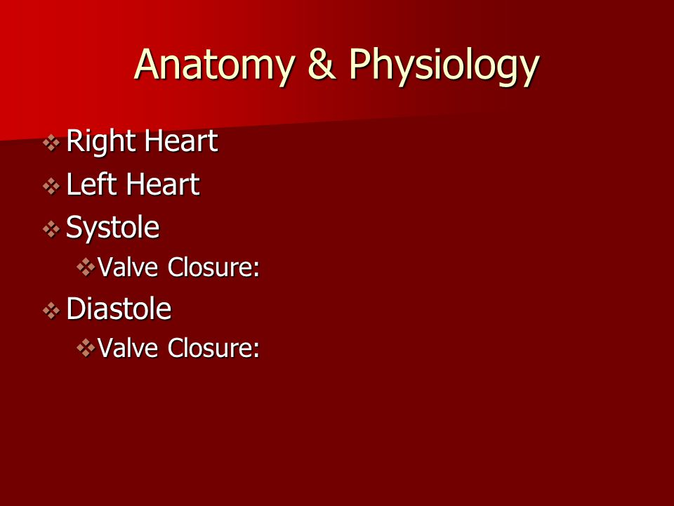 Anatomy & Physiology  Right Heart  Left Heart  Systole  Valve Closure:  Diastole  Valve Closure: