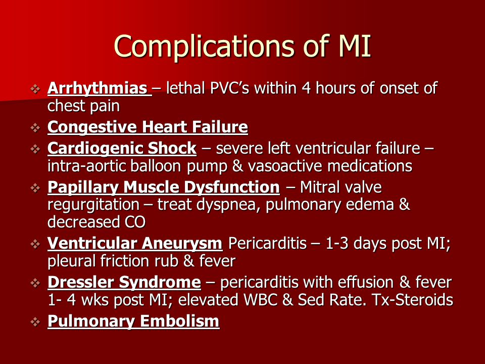 Complications of MI  Arrhythmias – lethal PVC's within 4 hours of onset of chest pain  Congestive Heart Failure  Cardiogenic Shock – severe left ve