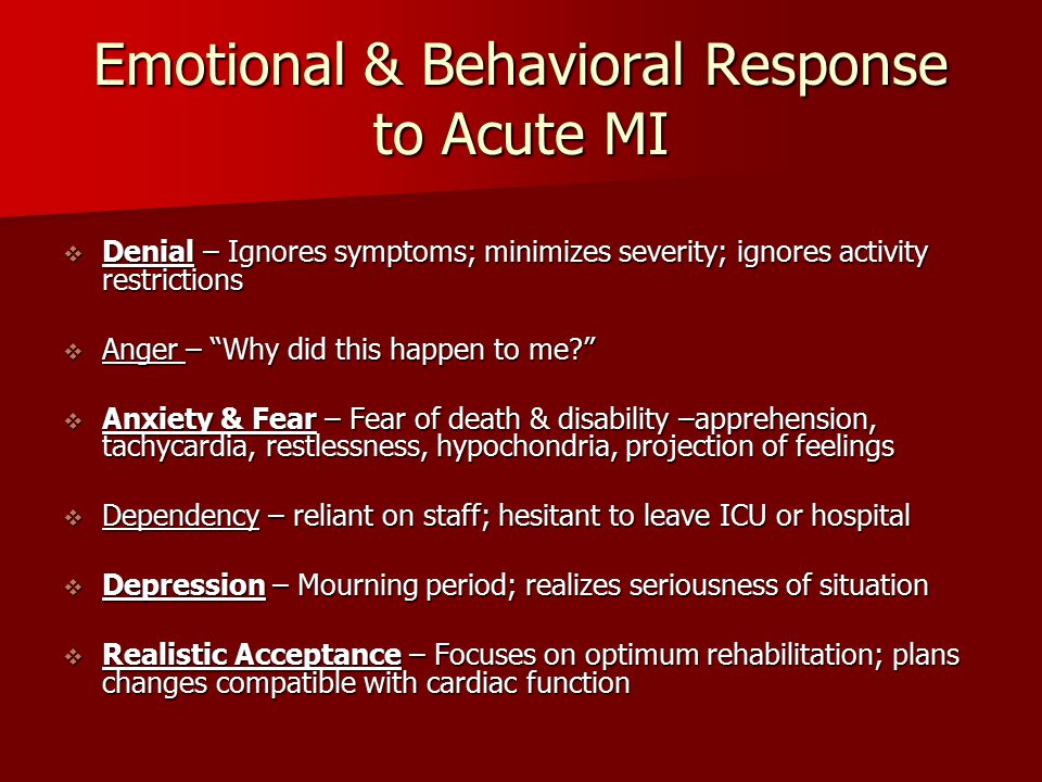 "Emotional & Behavioral Response to Acute MI  Denial – Ignores symptoms; minimizes severity; ignores activity restrictions  Anger – ""Why did this hap"