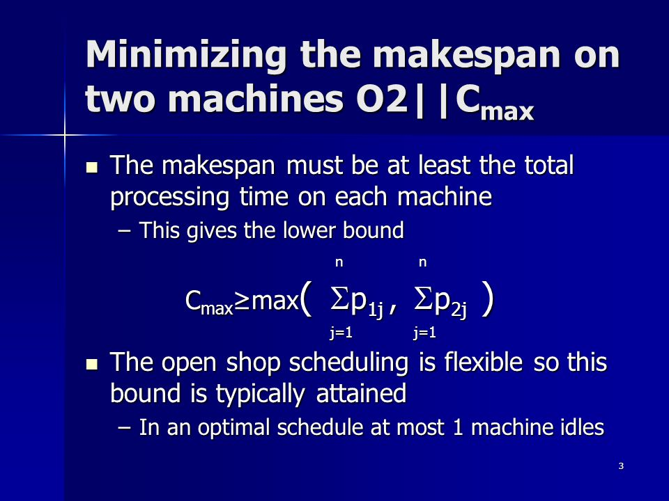 3 Minimizing the makespan on two machines O2||C max The makespan must be at least the total processing time on each machine The makespan must be at le