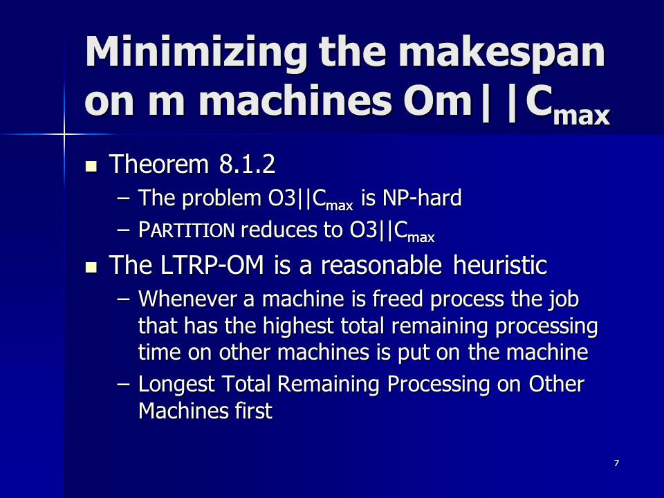 7 Minimizing the makespan on m machines Om||C max Theorem 8.1.2 Theorem 8.1.2 –The problem O3||C max is NP-hard –P ARTITION reduces to O3||C max The L