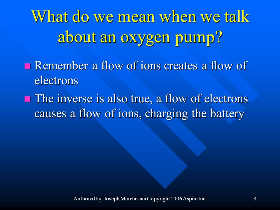 Authored by: Joseph Marchesani Copyright 1996 Aspire Inc.8 What do we mean when we talk about an oxygen pump? n Remember a flow of ions creates a flow