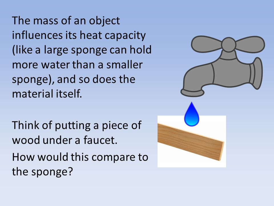 The mass of an object influences its heat capacity (like a large sponge can hold more water than a smaller sponge), and so does the material itself.