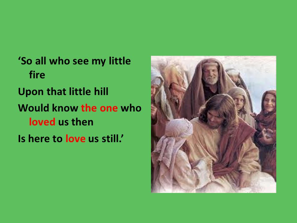 'So all who see my little fire Upon that little hill Would know the one who loved us then Is here to love us still.'