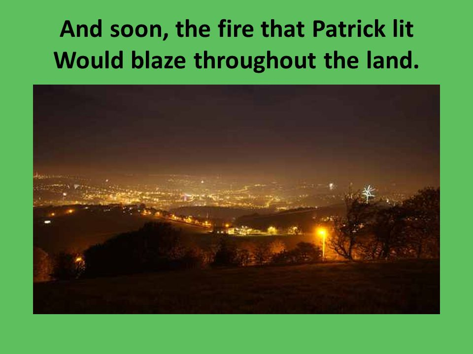 And soon, the fire that Patrick lit Would blaze throughout the land.