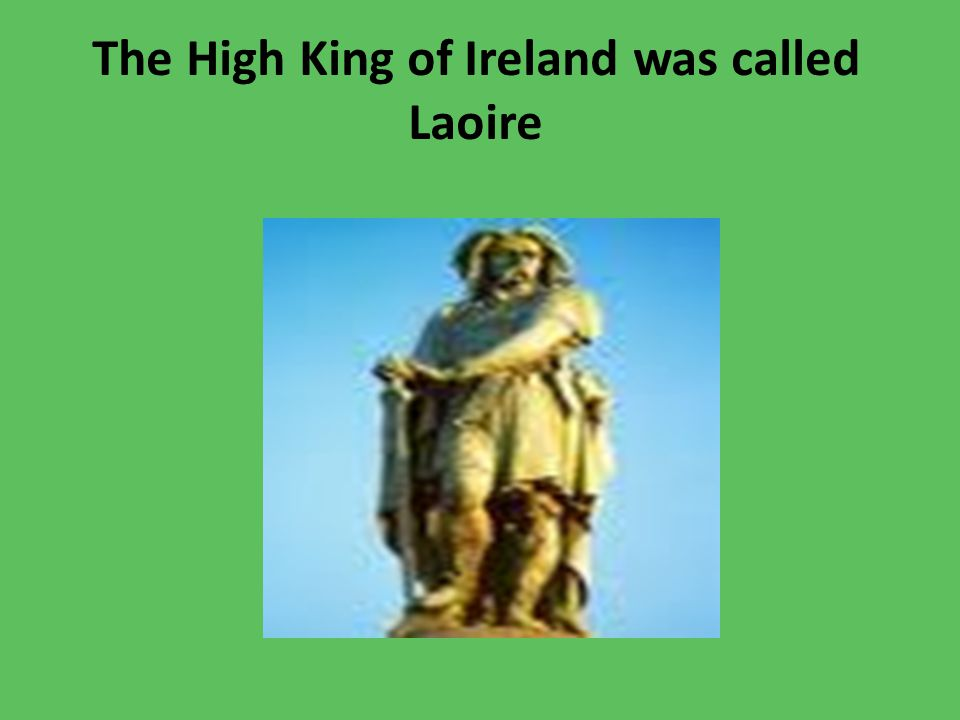 King Laoire lived on the Hill of Tara Every year, the law stated, that the first fire, a huge bonfire must be lit on the Hill of Tara.