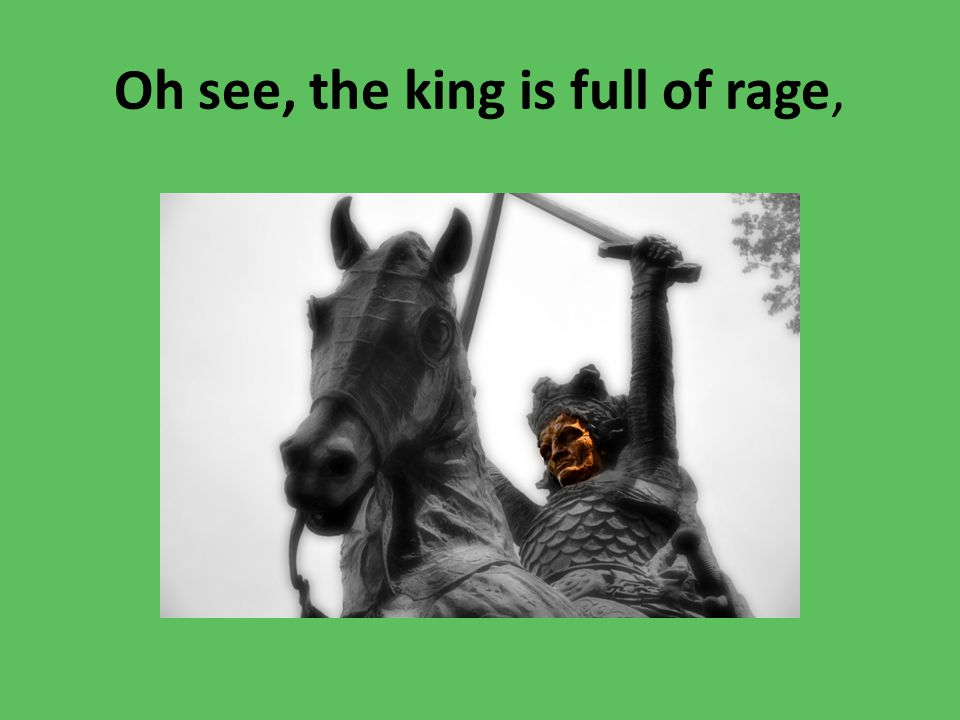 Oh see, the king is full of rage,