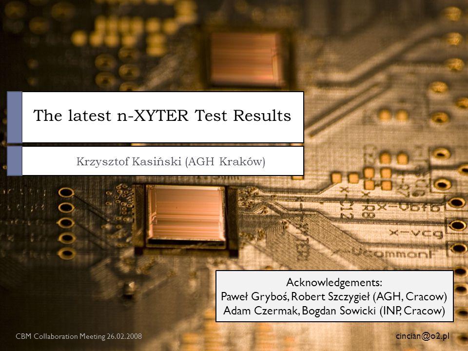 The latest n-XYTER Test Results Krzysztof Kasiński (AGH Kraków) CBM Collaboration Meeting 26.02.2008 cincian@o2.pl Acknowledgements: Paweł Gryboś, Robert Szczygieł (AGH, Cracow) Adam Czermak, Bogdan Sowicki (INP, Cracow)