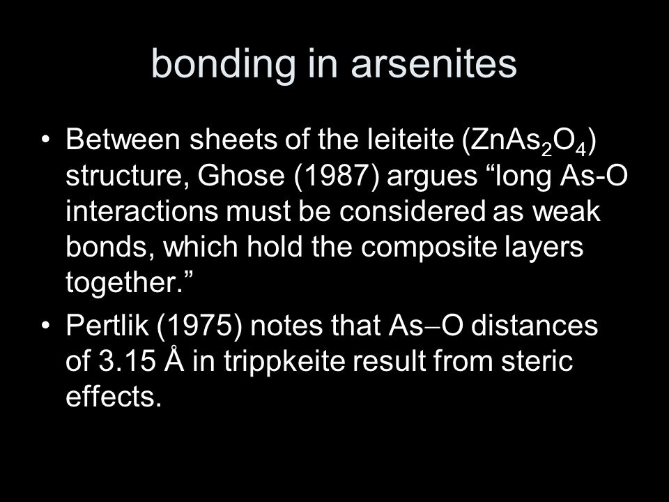 bonding in arsenites Between sheets of the leiteite (ZnAs 2 O 4 ) structure, Ghose (1987) argues long As-O interactions must be considered as weak bonds, which hold the composite layers together. Pertlik (1975) notes that As  O distances of 3.15 Å in trippkeite result from steric effects.