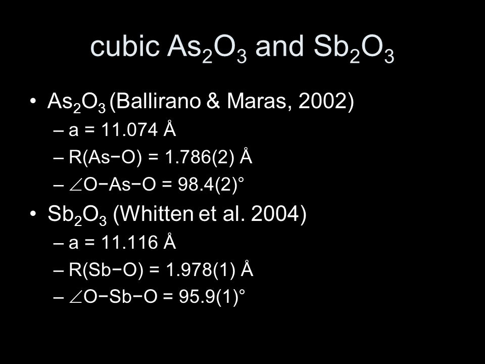 cubic As 2 O 3 and Sb 2 O 3 As 2 O 3 (Ballirano & Maras, 2002) –a = 11.074 Å –R(As−O) = 1.786(2) Å –  O−As−O = 98.4(2)° Sb 2 O 3 (Whitten et al.