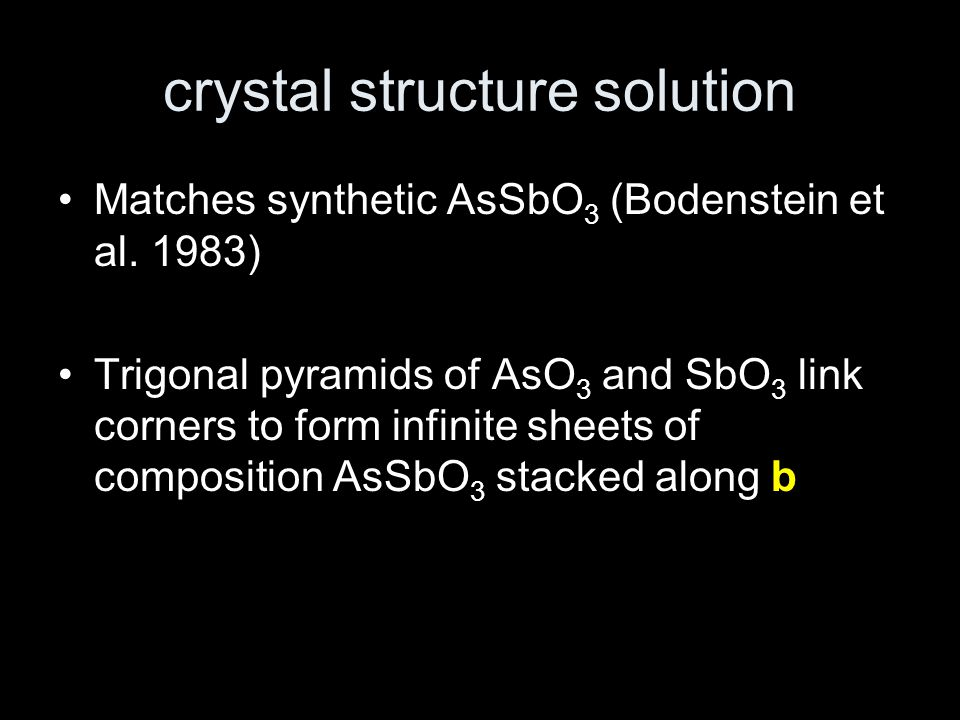 crystal structure solution Matches synthetic AsSbO 3 (Bodenstein et al. 1983) Trigonal pyramids of AsO 3 and SbO 3 link corners to form infinite sheet