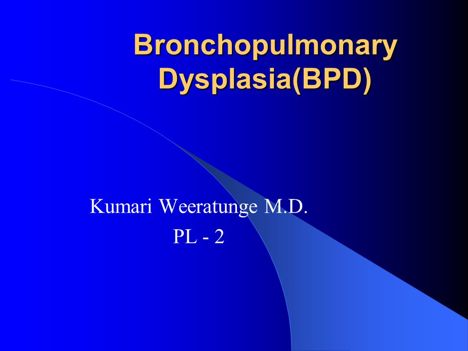Bronchopulmonary Dysplasia(BPD) Kumari Weeratunge M.D. PL - 2