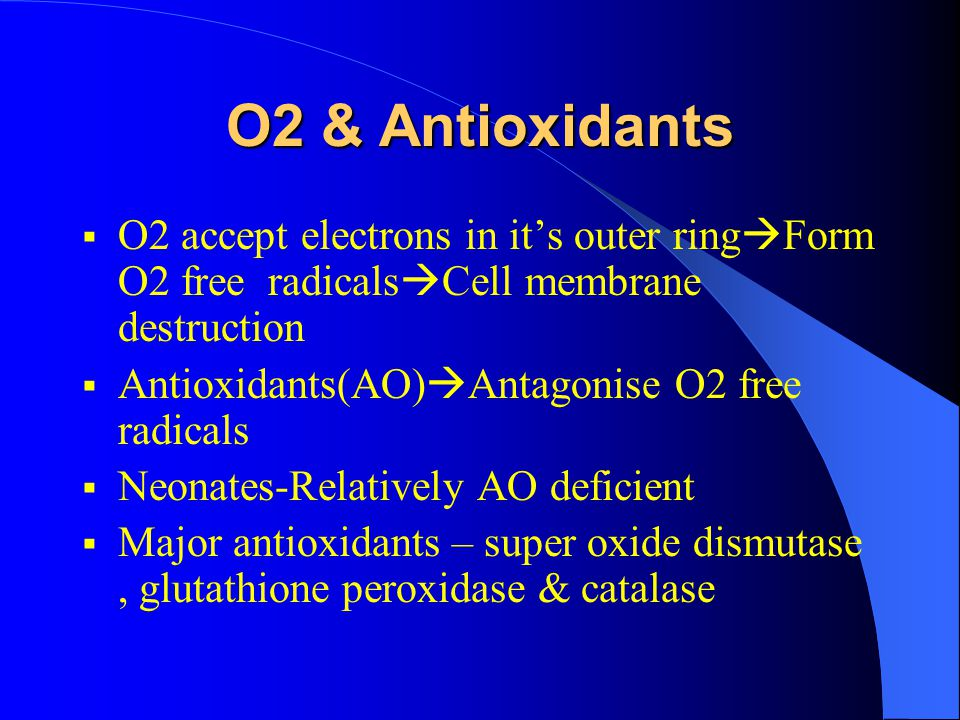 O2 & Antioxidants  O2 accept electrons in it's outer ring  Form O2 free radicals  Cell membrane destruction  Antioxidants(AO)  Antagonise O2 free