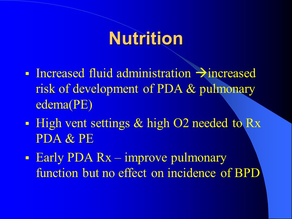 Nutrition  Increased fluid administration  increased risk of development of PDA & pulmonary edema(PE)  High vent settings & high O2 needed to Rx PD