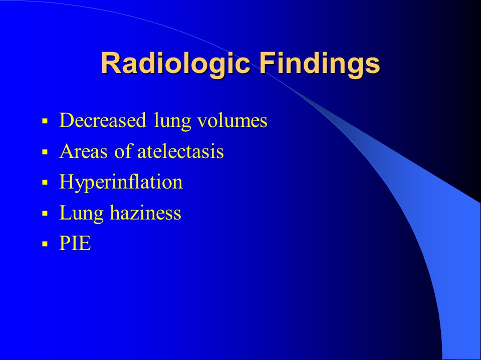 Radiologic Findings  Decreased lung volumes  Areas of atelectasis  Hyperinflation  Lung haziness  PIE