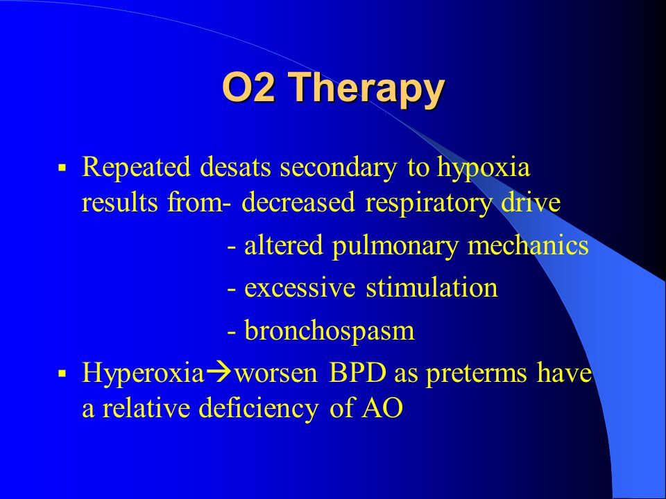 O2 Therapy  Repeated desats secondary to hypoxia results from- decreased respiratory drive - altered pulmonary mechanics - excessive stimulation - br