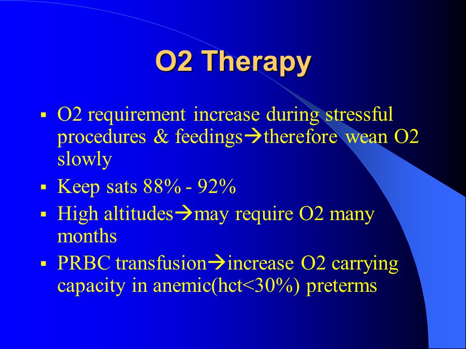 O2 Therapy  O2 requirement increase during stressful procedures & feedings  therefore wean O2 slowly  Keep sats 88% - 92%  High altitudes  may re