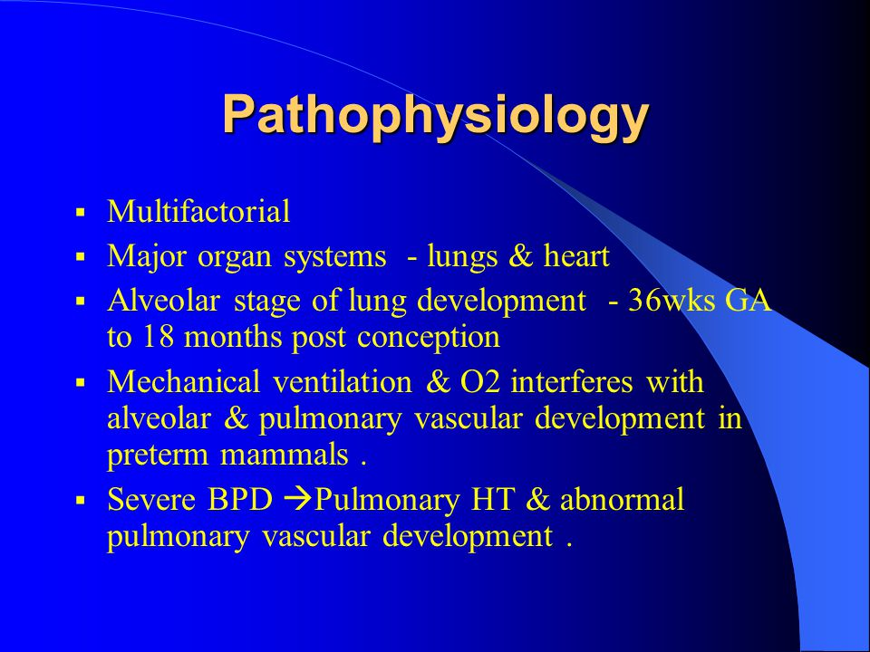 Pathophysiology  Multifactorial  Major organ systems - lungs & heart  Alveolar stage of lung development - 36wks GA to 18 months post conception 