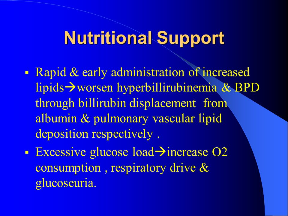 Nutritional Support  Rapid & early administration of increased lipids  worsen hyperbillirubinemia & BPD through billirubin displacement from albumin