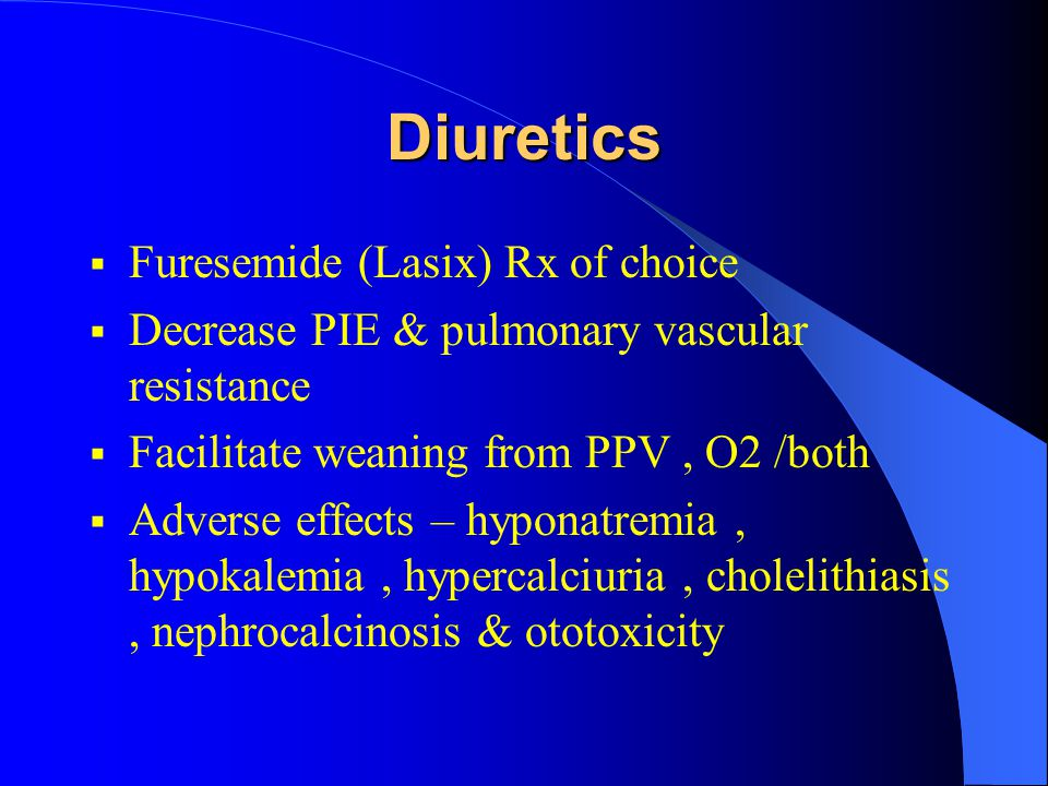 Diuretics  Furesemide (Lasix) Rx of choice  Decrease PIE & pulmonary vascular resistance  Facilitate weaning from PPV, O2 /both  Adverse effects –