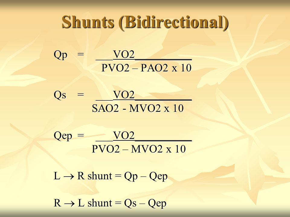 Shunts (Bidirectional) Qp=___VO2__________ PVO2 – PAO2 x 10 PVO2 – PAO2 x 10 Qs=___VO2__________ SAO2 - MVO2 x 10 SAO2 - MVO2 x 10 Qep=___VO2__________ PVO2 – MVO2 x 10 PVO2 – MVO2 x 10 L  R shunt = Qp – Qep R  L shunt = Qs – Qep