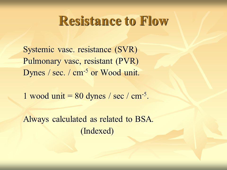 Resistance to Flow Systemic vasc. resistance (SVR) Pulmonary vasc, resistant (PVR) Dynes / sec.