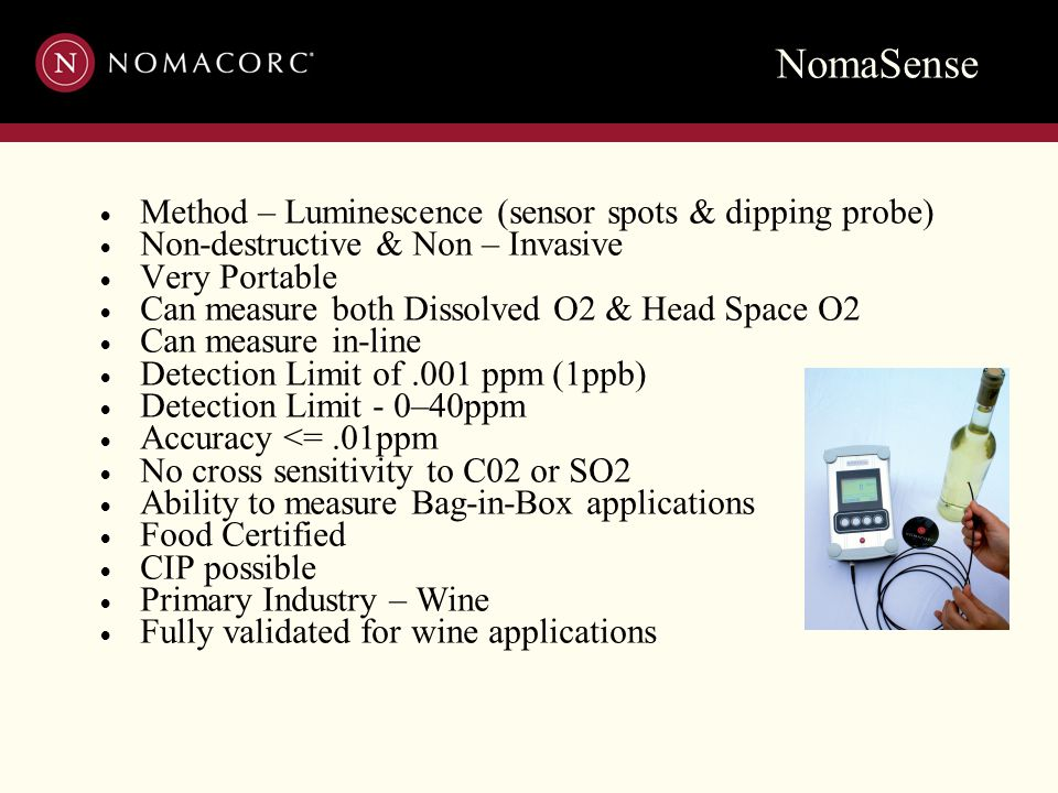 NomaSense  Method – Luminescence (sensor spots & dipping probe)  Non-destructive & Non – Invasive  Very Portable  Can measure both Dissolved O2 & Head Space O2  Can measure in-line  Detection Limit of.001 ppm (1ppb)  Detection Limit - 0–40ppm  Accuracy <=.01ppm  No cross sensitivity to C02 or SO2  Ability to measure Bag-in-Box applications  Food Certified  CIP possible  Primary Industry – Wine  Fully validated for wine applications
