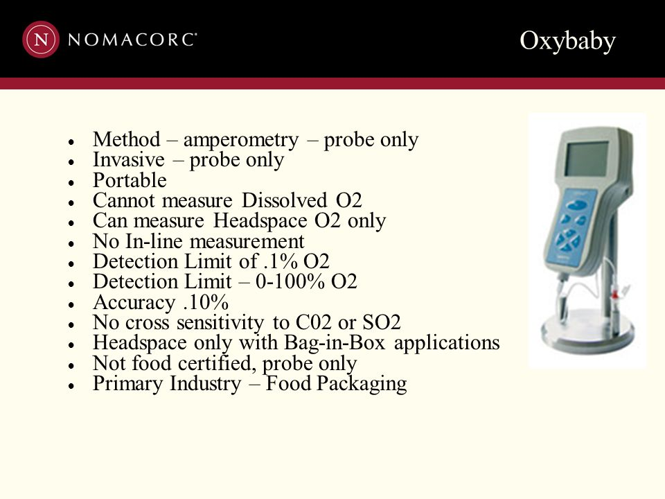 Oxybaby  Method – amperometry – probe only  Invasive – probe only  Portable  Cannot measure Dissolved O2  Can measure Headspace O2 only  No In-l