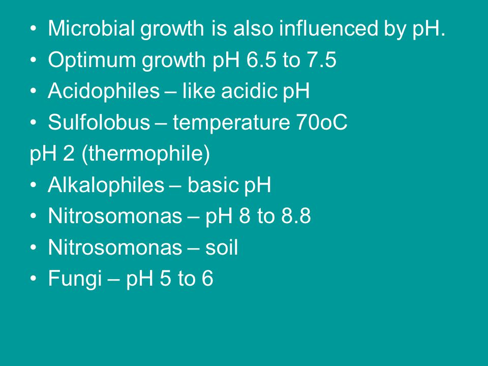 Microbial growth is also influenced by pH. Optimum growth pH 6.5 to 7.5 Acidophiles – like acidic pH Sulfolobus – temperature 70oC pH 2 (thermophile)