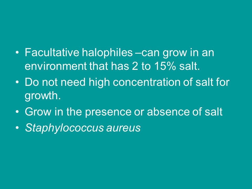 Facultative halophiles –can grow in an environment that has 2 to 15% salt. Do not need high concentration of salt for growth. Grow in the presence or