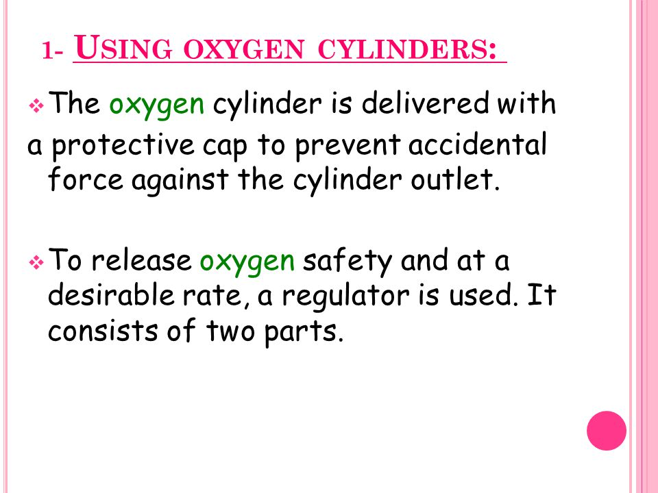 1- U SING OXYGEN CYLINDERS :  The oxygen cylinder is delivered with a protective cap to prevent accidental force against the cylinder outlet.