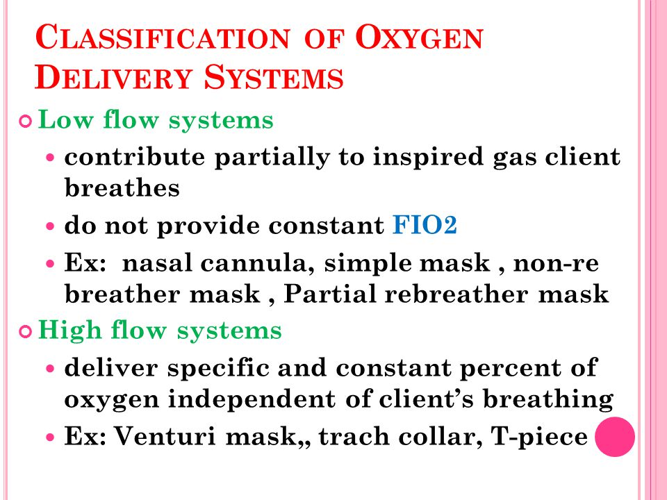 C LASSIFICATION OF O XYGEN D ELIVERY S YSTEMS Low flow systems contribute partially to inspired gas client breathes do not provide constant FIO2 Ex: nasal cannula, simple mask, non-re breather mask, Partial rebreather mask High flow systems deliver specific and constant percent of oxygen independent of client's breathing Ex: Venturi mask,, trach collar, T-piece