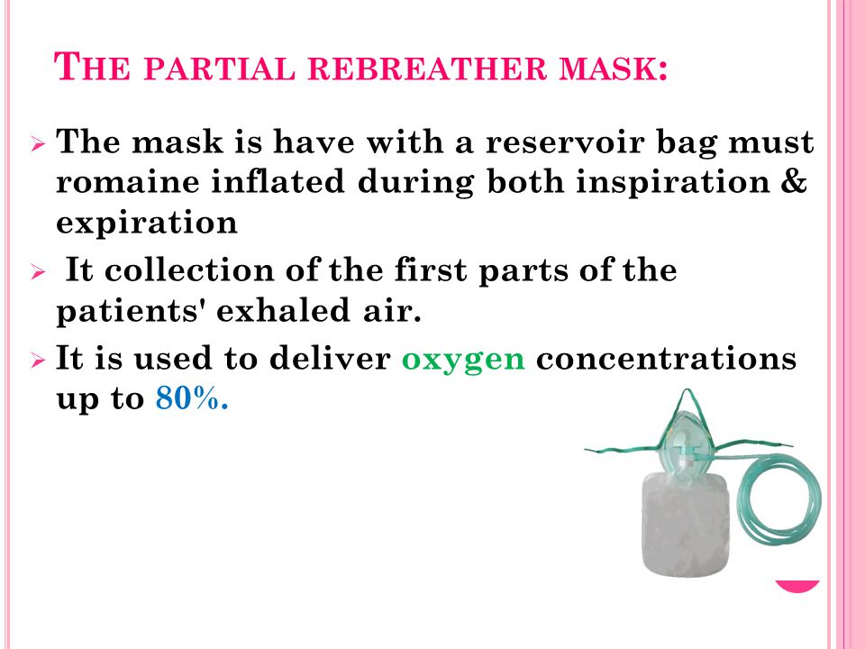 T HE PARTIAL REBREATHER MASK :  The mask is have with a reservoir bag must romaine inflated during both inspiration & expiration  It collection of the first parts of the patients exhaled air.