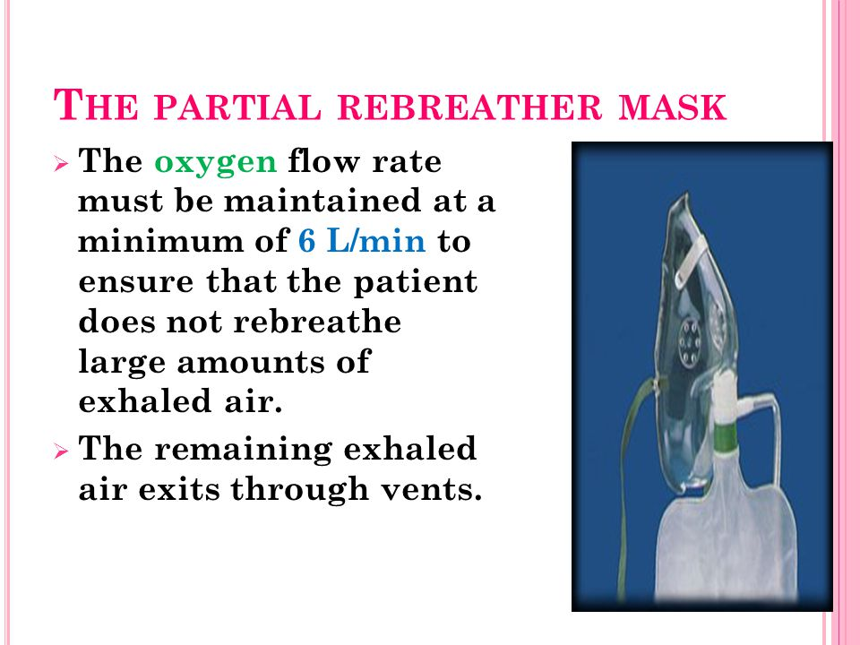 T HE PARTIAL REBREATHER MASK  The oxygen flow rate must be maintained at a minimum of 6 L/min to ensure that the patient does not rebreathe large amounts of exhaled air.