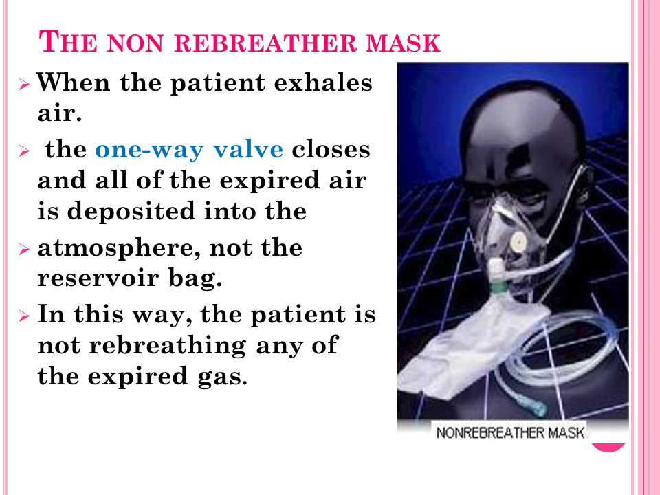 T HE NON REBREATHER MASK  When the patient exhales air.