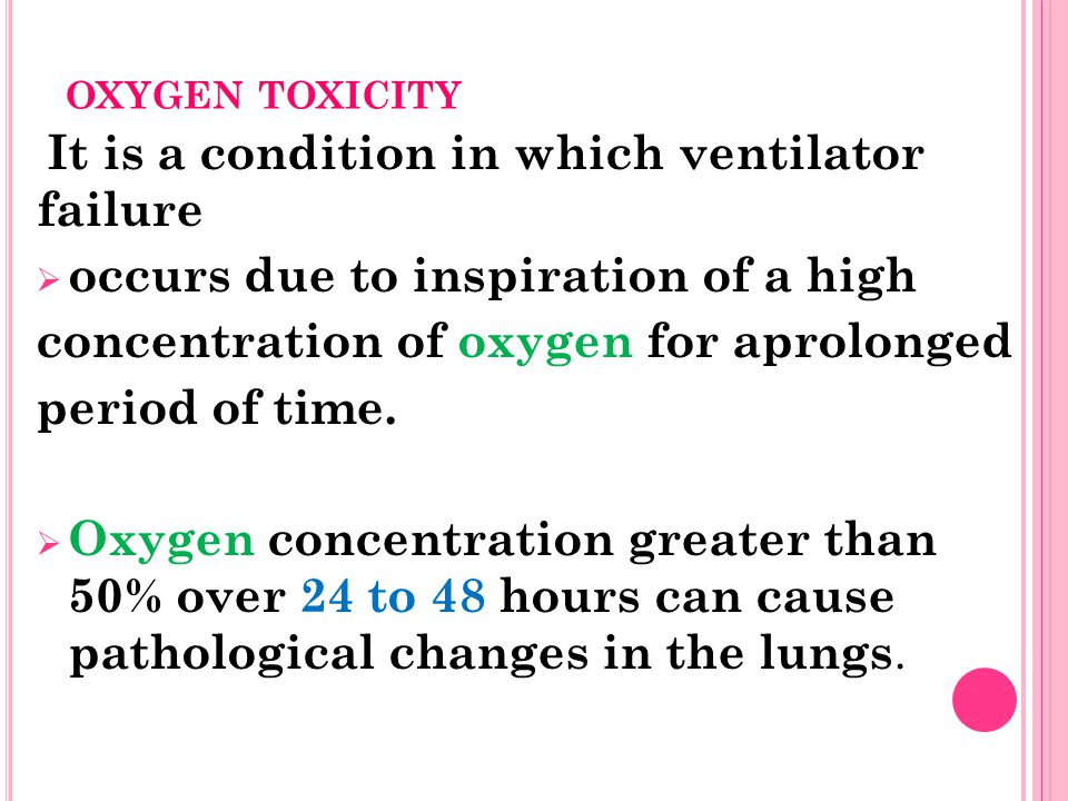 OXYGEN TOXICITY It is a condition in which ventilator failure  occurs due to inspiration of a high concentration of oxygen for aprolonged period of time.