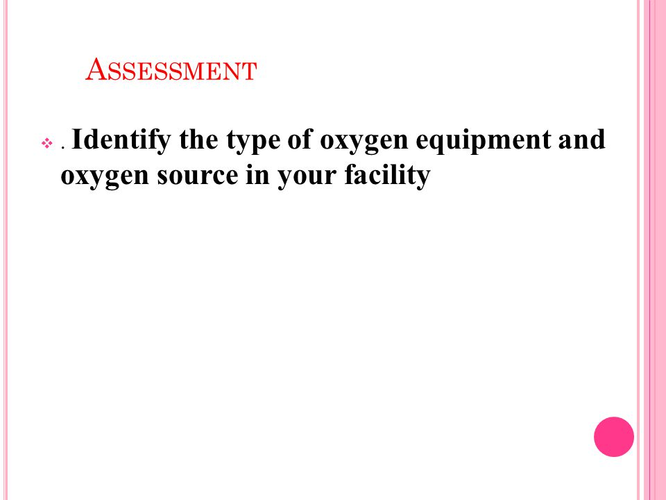A SSESSMENT . Identify the type of oxygen equipment and oxygen source in your facility