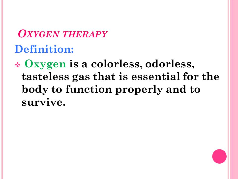 O XYGEN THERAPY Definition:  Oxygen is a colorless, odorless, tasteless gas that is essential for the body to function properly and to survive.