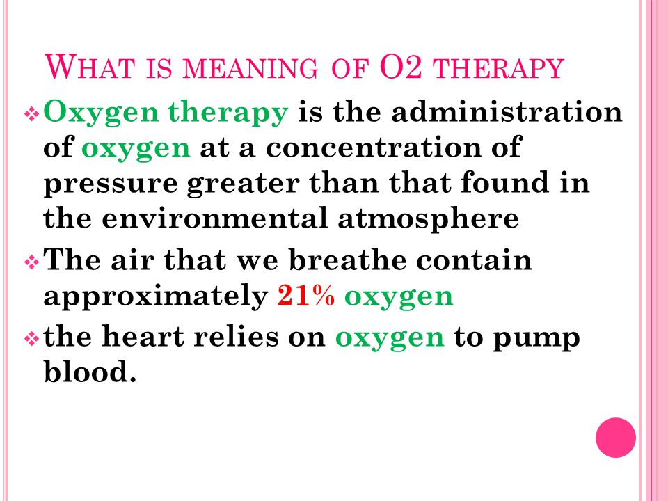 W HAT IS MEANING OF O2 THERAPY  Oxygen therapy is the administration of oxygen at a concentration of pressure greater than that found in the environmental atmosphere  The air that we breathe contain approximately 21% oxygen  the heart relies on oxygen to pump blood.