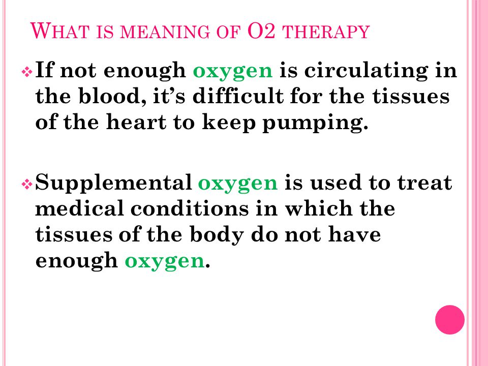 W HAT IS MEANING OF O2 THERAPY  If not enough oxygen is circulating in the blood, it's difficult for the tissues of the heart to keep pumping.