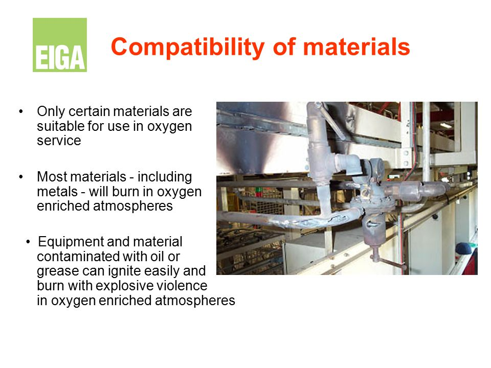 Compatibility of materials Only certain materials are suitable for use in oxygen service Most materials - including metals - will burn in oxygen enric