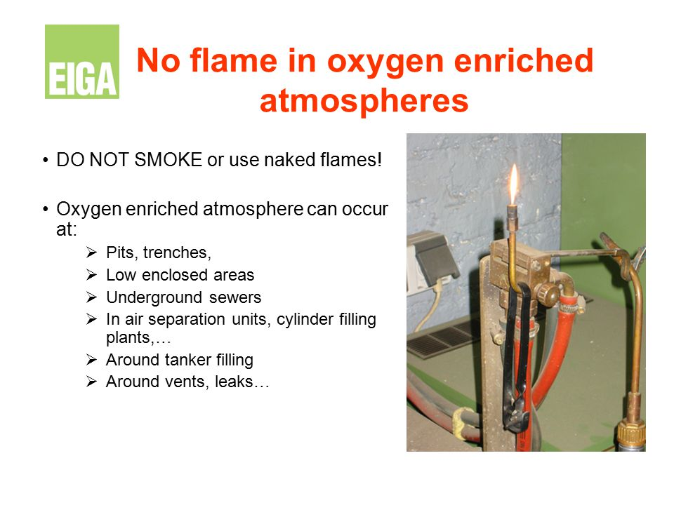No flame in oxygen enriched atmospheres DO NOT SMOKE or use naked flames! Oxygen enriched atmosphere can occur at:  Pits, trenches,  Low enclosed ar