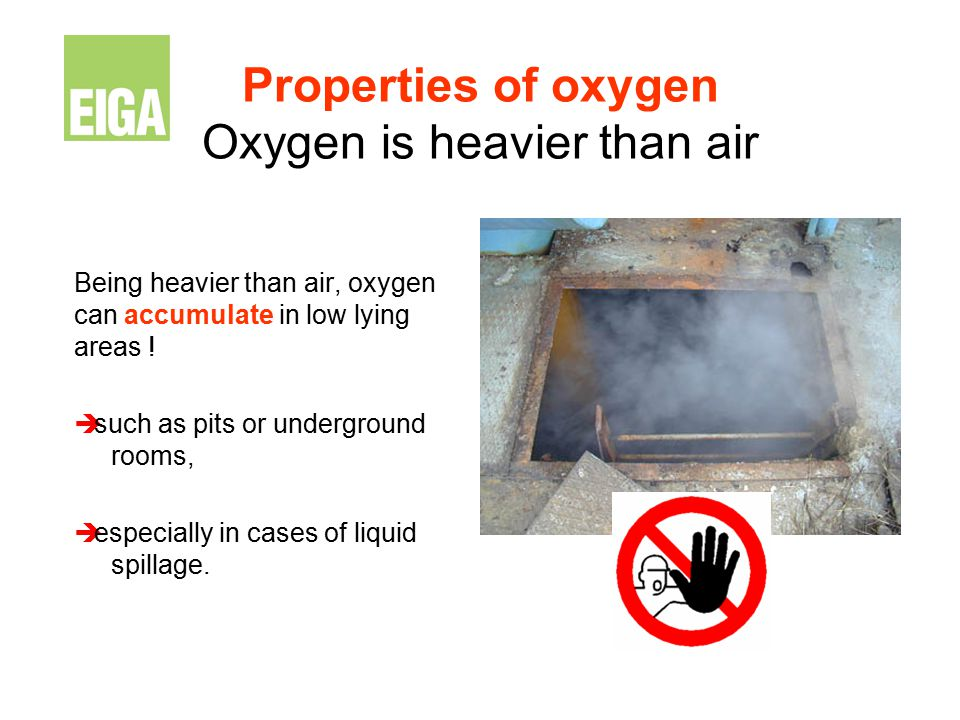 Properties of oxygen Oxygen is heavier than air Being heavier than air, oxygen can accumulate in low lying areas !  such as pits or underground rooms