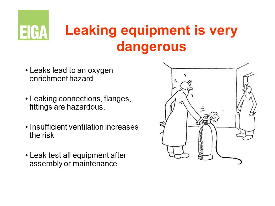 Leaking equipment is very dangerous Leaks lead to an oxygen enrichment hazard Leaking connections, flanges, fittings are hazardous. Insufficient venti