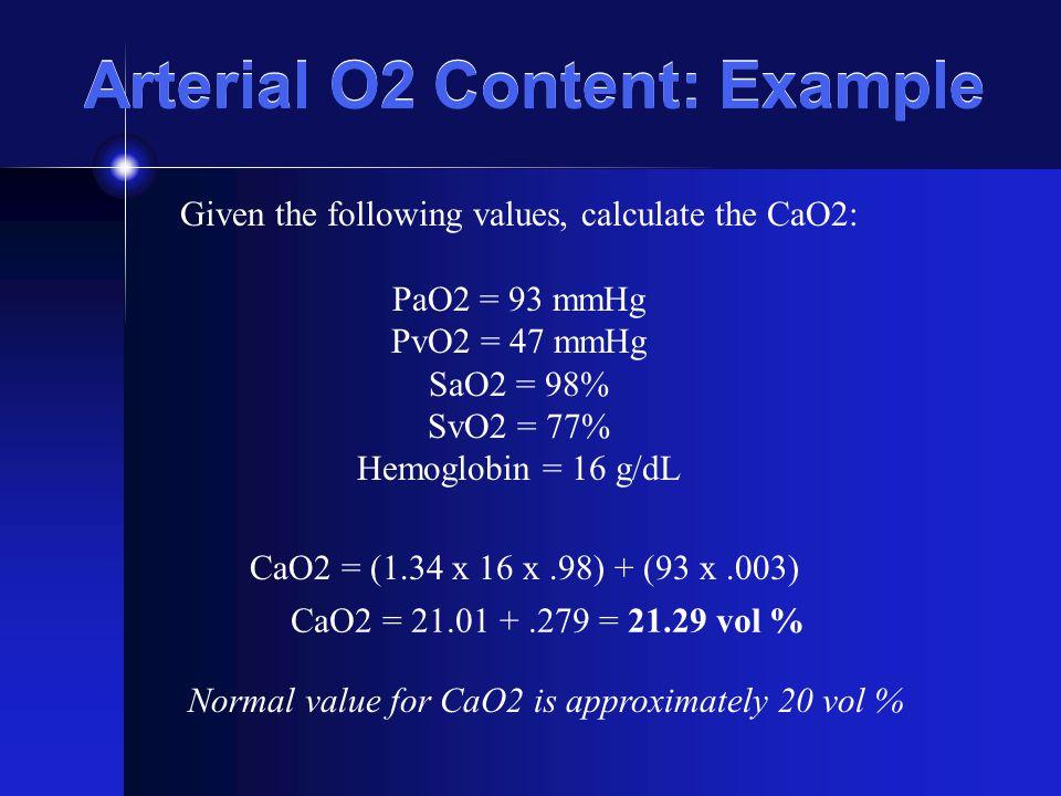 Arterial O2 Content: Example Given the following values, calculate the CaO2: PaO2 = 93 mmHg PvO2 = 47 mmHg SaO2 = 98% SvO2 = 77% Hemoglobin = 16 g/dL